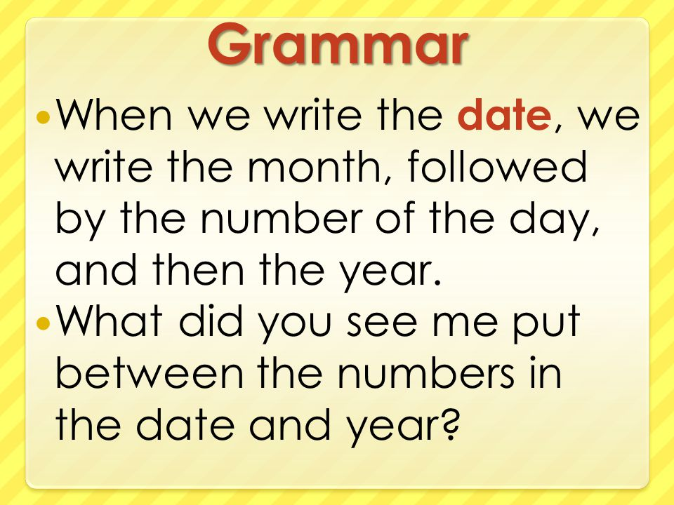 Grammar When we write the date, we write the month, followed by the number of the day, and then the year.