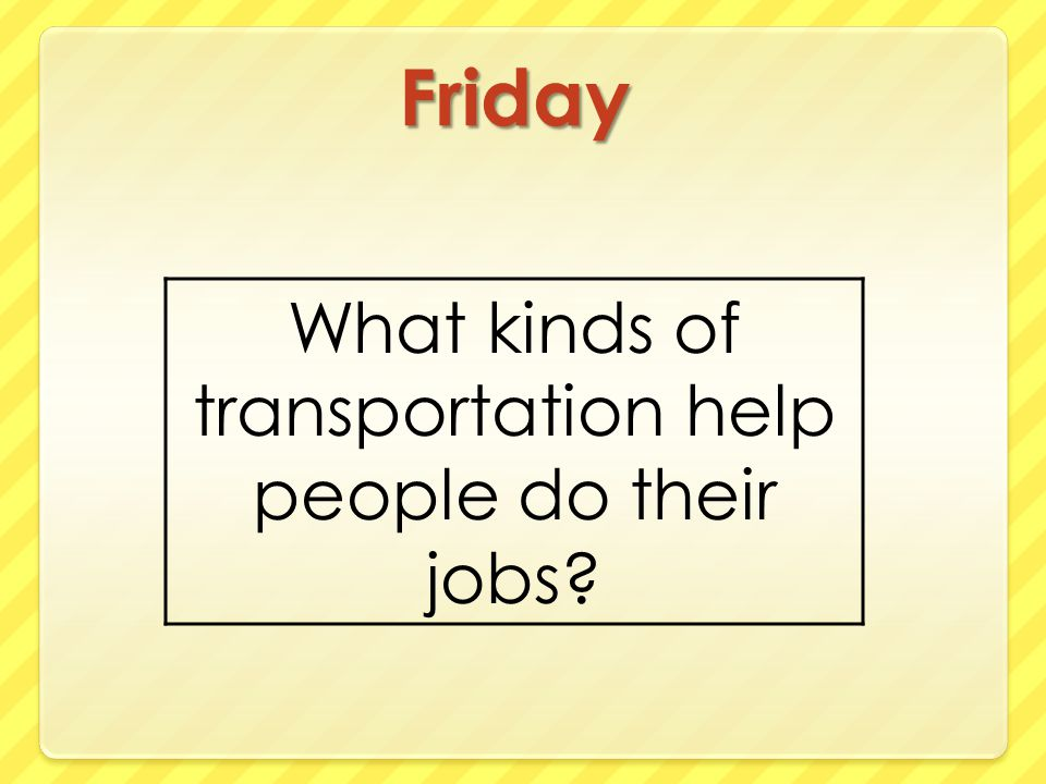 Friday What kinds of transportation help people do their jobs