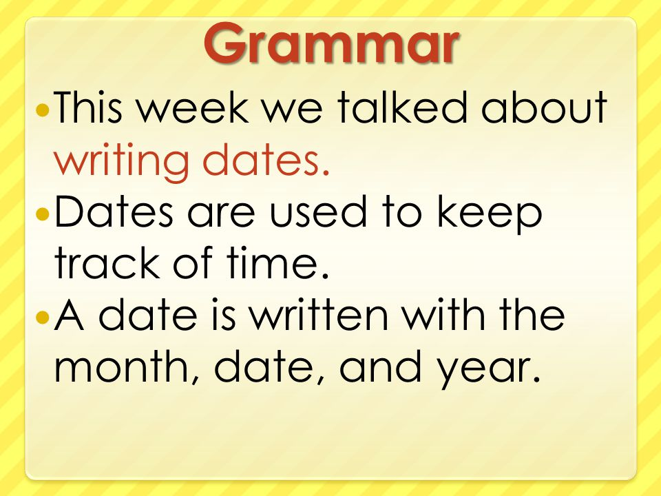 Grammar This week we talked about writing dates. Dates are used to keep track of time.