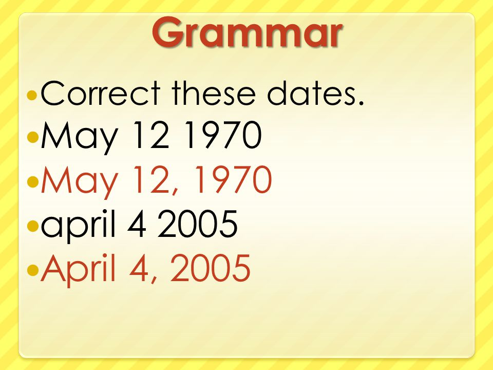 Grammar Correct these dates. May 12 1970 May 12, 1970 april 4 2005 April 4, 2005