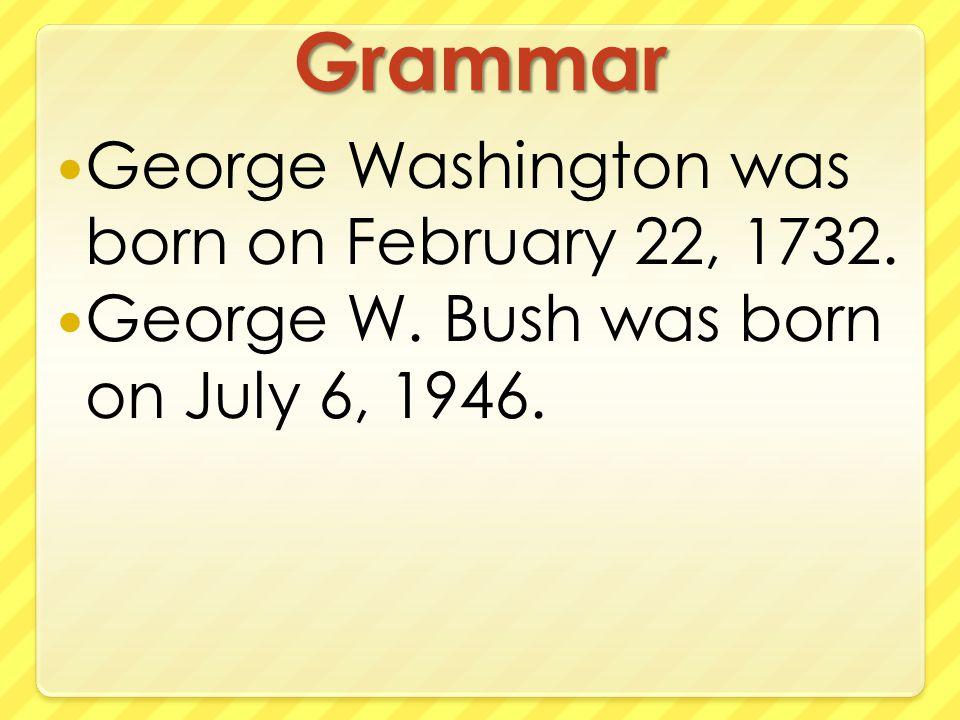Grammar George Washington was born on February 22, 1732. George W. Bush was born on July 6, 1946.