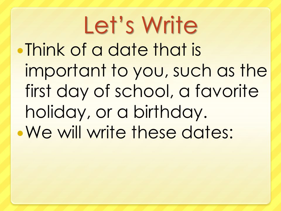 Let's Write Think of a date that is important to you, such as the first day of school, a favorite holiday, or a birthday.