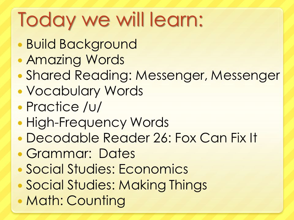 Today we will learn: Build Background Amazing Words Shared Reading: Messenger, Messenger Vocabulary Words Practice /u/ High-Frequency Words Decodable Reader 26: Fox Can Fix It Grammar: Dates Social Studies: Economics Social Studies: Making Things Math: Counting