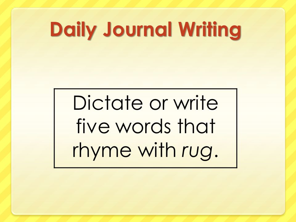 Daily Journal Writing Dictate or write five words that rhyme with rug.