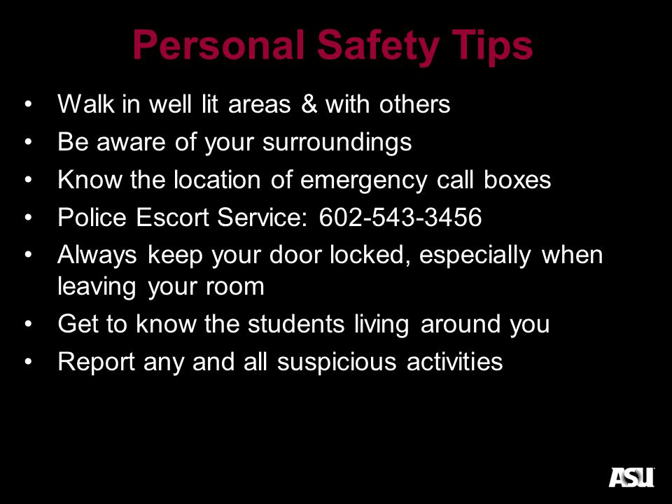 Personal Safety Tips Walk in well lit areas & with others Be aware of your surroundings Know the location of emergency call boxes Police Escort Service: 602-543-3456 Always keep your door locked, especially when leaving your room Get to know the students living around you Report any and all suspicious activities