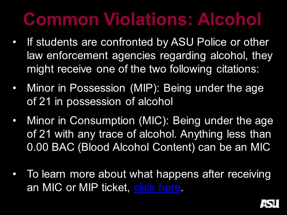 Common Violations: Alcohol If students are confronted by ASU Police or other law enforcement agencies regarding alcohol, they might receive one of the two following citations: Minor in Possession (MIP): Being under the age of 21 in possession of alcohol Minor in Consumption (MIC): Being under the age of 21 with any trace of alcohol.