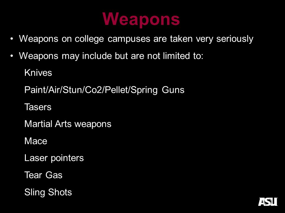 Weapons Weapons on college campuses are taken very seriously Weapons may include but are not limited to: Knives Paint/Air/Stun/Co2/Pellet/Spring Guns Tasers Martial Arts weapons Mace Laser pointers Tear Gas Sling Shots