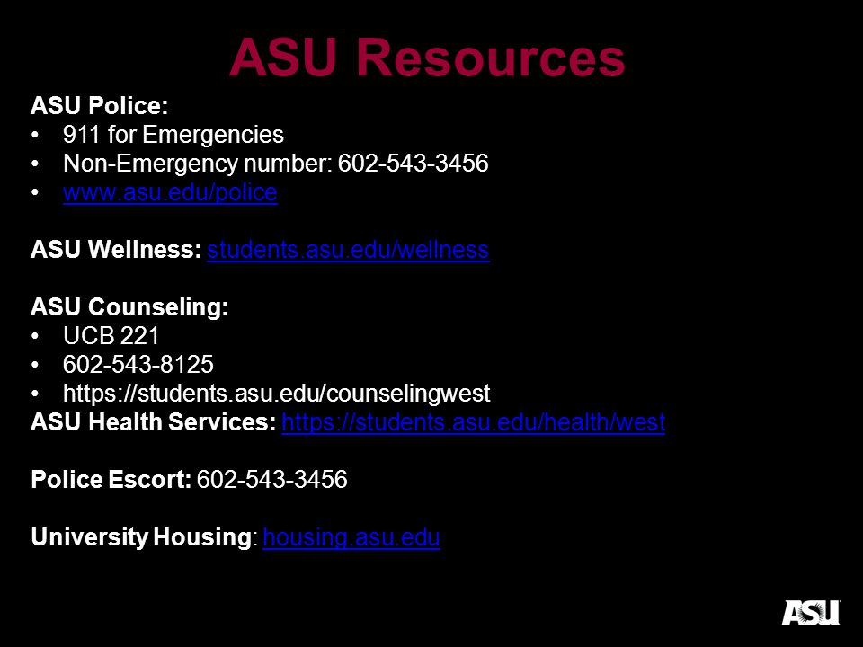 ASU Resources ASU Police: 911 for Emergencies Non-Emergency number: 602-543-3456 www.asu.edu/police ASU Wellness: students.asu.edu/wellnessstudents.asu.edu/wellness ASU Counseling: UCB 221 602-543-8125 https://students.asu.edu/counselingwest ASU Health Services: https://students.asu.edu/health/westhttps://students.asu.edu/health/west Police Escort: 602-543-3456 University Housing: housing.asu.eduhousing.asu.edu