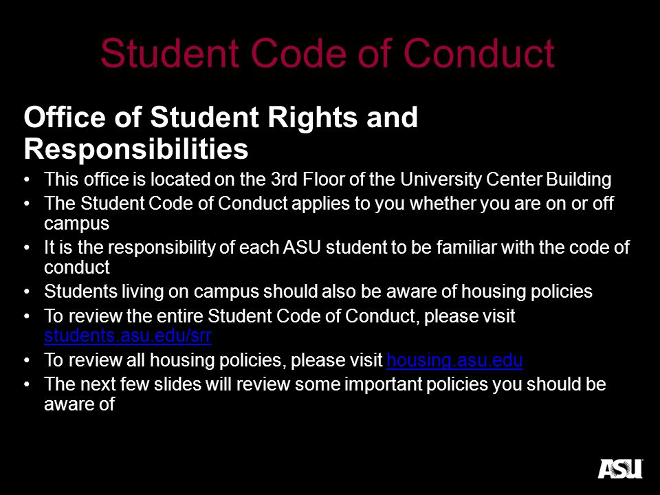 Student Code of Conduct Office of Student Rights and Responsibilities This office is located on the 3rd Floor of the University Center Building The Student Code of Conduct applies to you whether you are on or off campus It is the responsibility of each ASU student to be familiar with the code of conduct Students living on campus should also be aware of housing policies To review the entire Student Code of Conduct, please visit students.asu.edu/srr students.asu.edu/srr To review all housing policies, please visit housing.asu.eduhousing.asu.edu The next few slides will review some important policies you should be aware of
