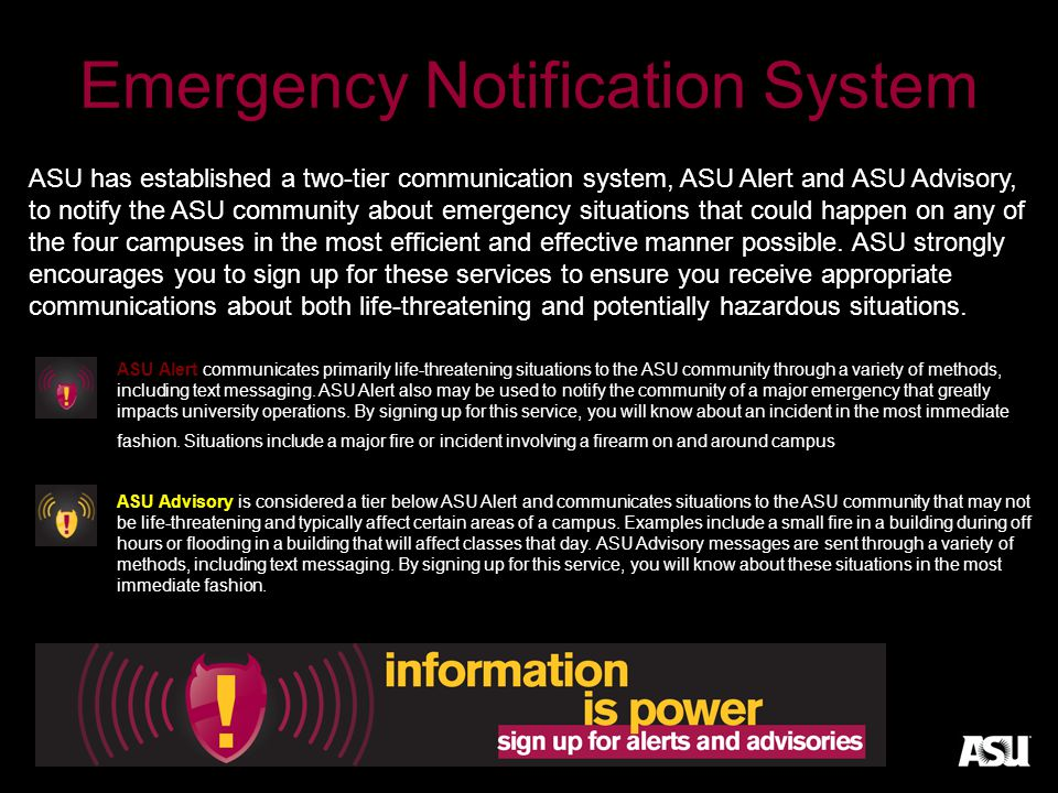 Emergency Notification System ASU has established a two-tier communication system, ASU Alert and ASU Advisory, to notify the ASU community about emergency situations that could happen on any of the four campuses in the most efficient and effective manner possible.