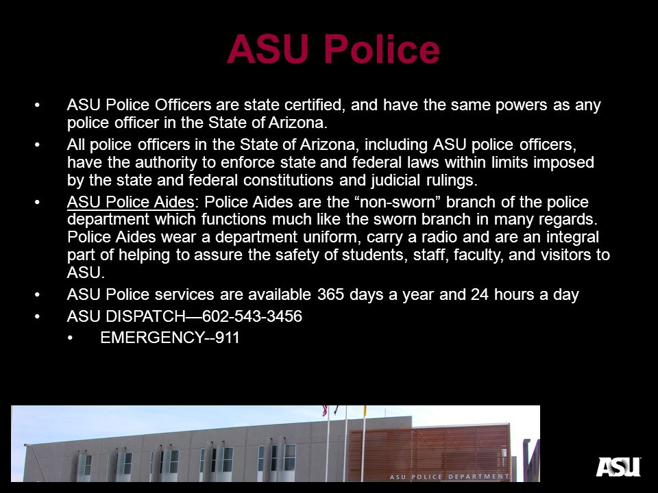 ASU Resources ASU Police: 911 for Emergencies Non-Emergency number: 602-543-3456 www.asu.edu/police ASU Wellness: students.asu.edu/wellnessstudents.asu.edu/wellness ASU Counseling: UCB 221 602-543-8125 https://students.asu.edu/counselingwest ASU Health Services: https://students.asu.edu/health/westhttps://students.asu.edu/health/west Police Escort: 602-543-3456 University Housing: housing.asu.eduhousing.asu.edu