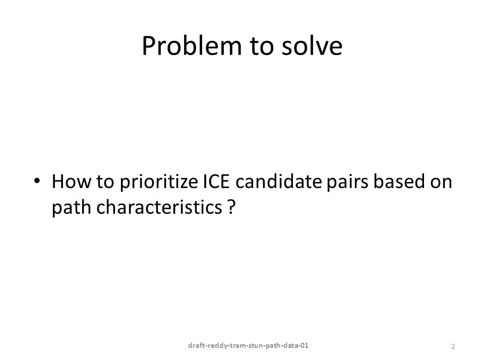 Problem to solve How to prioritize ICE candidate pairs based on path characteristics ? 2 draft-reddy-tram-stun-path-data-01