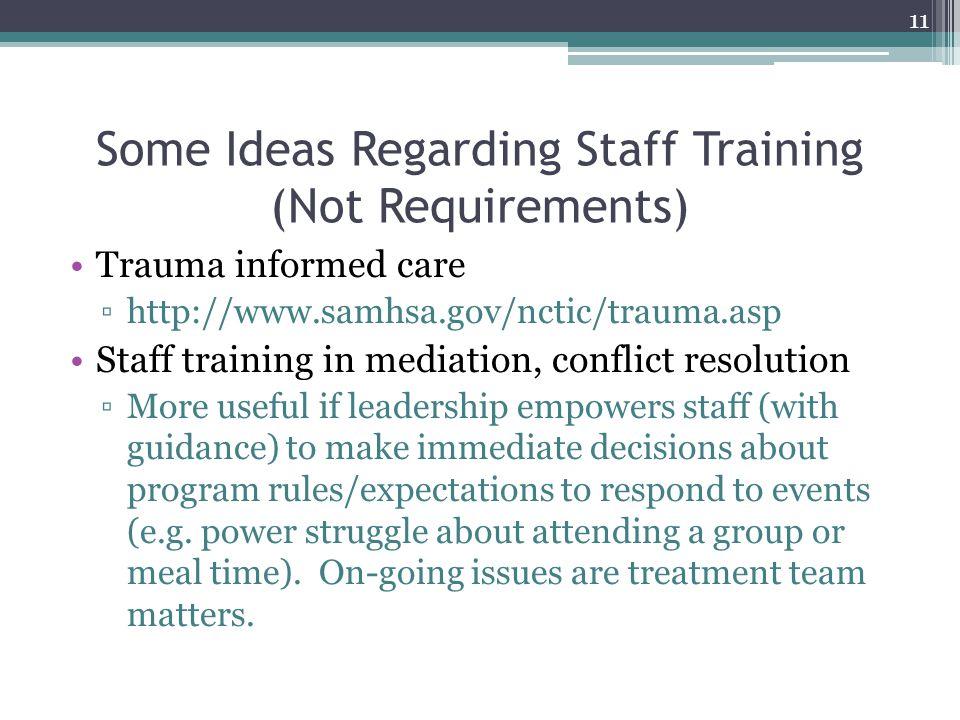 Some Ideas Regarding Staff Training (Not Requirements) Trauma informed care ▫http://www.samhsa.gov/nctic/trauma.asp Staff training in mediation, confl