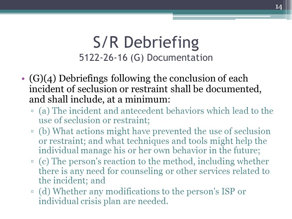 S/R Debriefing 5122-26-16 (G) Documentation (G)(4) Debriefings following the conclusion of each incident of seclusion or restraint shall be documented