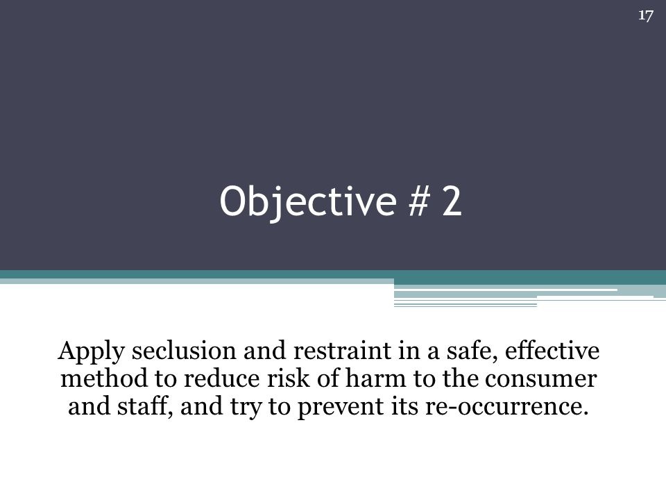 Objective # 2 Apply seclusion and restraint in a safe, effective method to reduce risk of harm to the consumer and staff, and try to prevent its re-oc