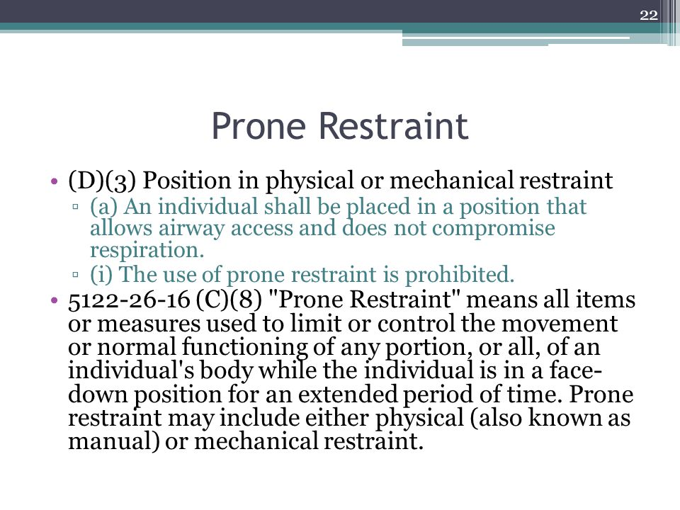 Prone Restraint (D)(3) Position in physical or mechanical restraint ▫(a) An individual shall be placed in a position that allows airway access and doe