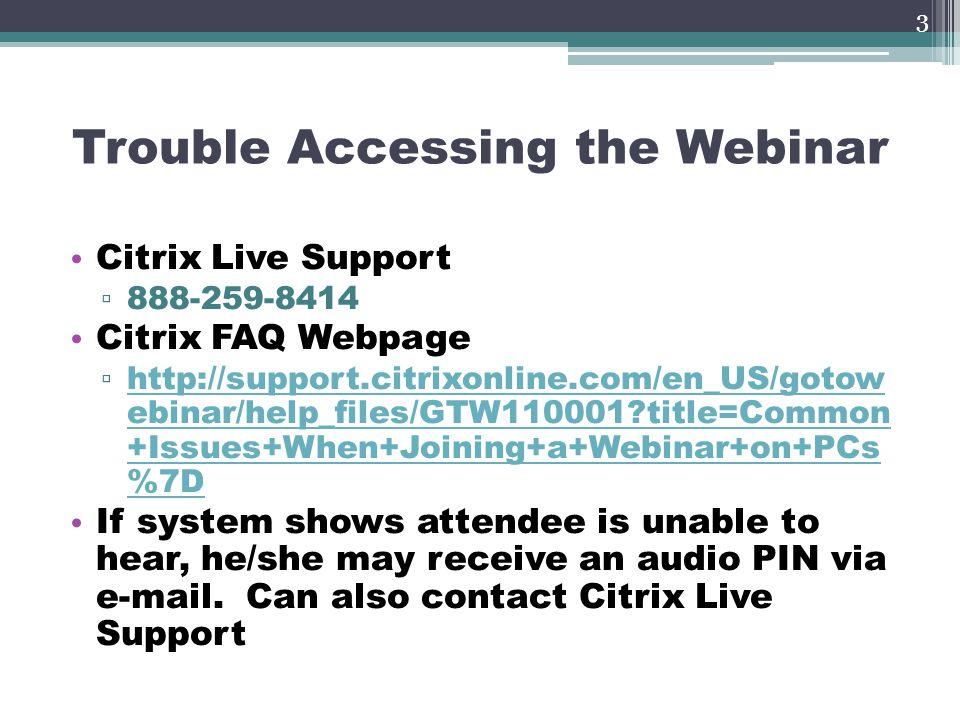 Trouble Accessing the Webinar Citrix Live Support ▫ 888-259-8414 Citrix FAQ Webpage ▫ http://support.citrixonline.com/en_US/gotow ebinar/help_files/GT