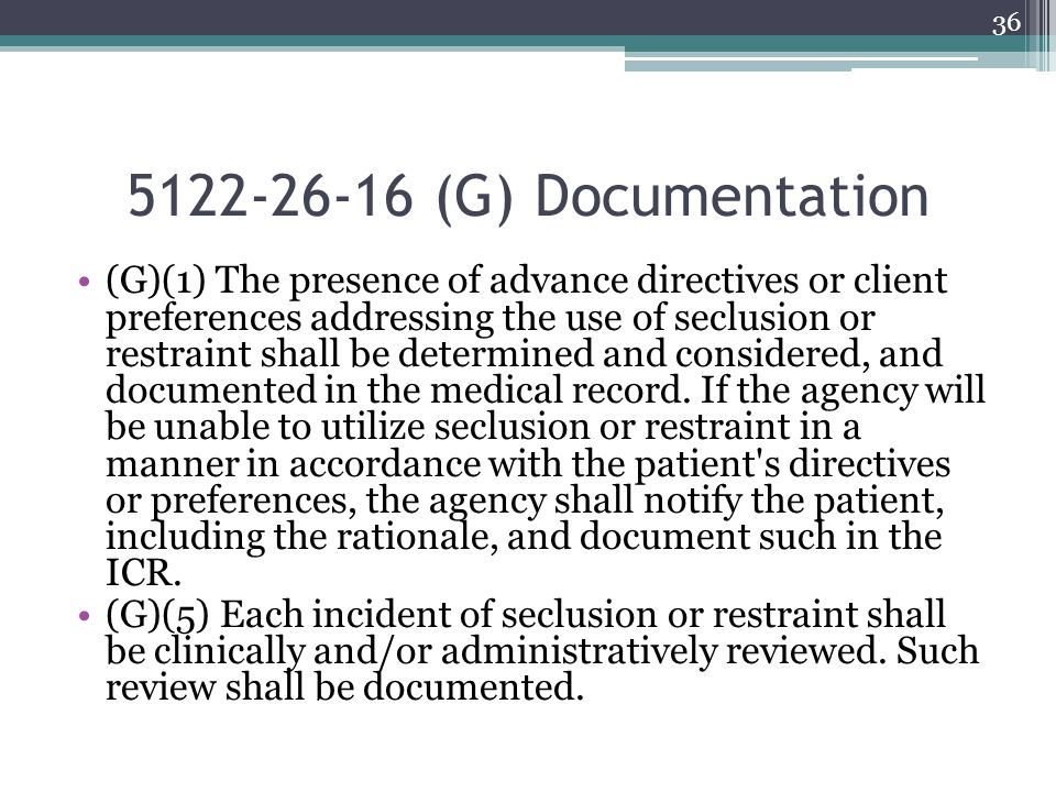 5122-26-16 (G) Documentation (G)(1) The presence of advance directives or client preferences addressing the use of seclusion or restraint shall be det
