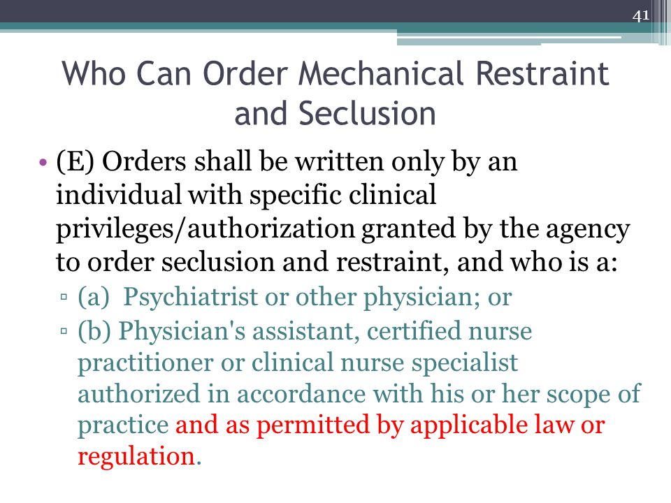 Who Can Order Mechanical Restraint and Seclusion (E) Orders shall be written only by an individual with specific clinical privileges/authorization gra