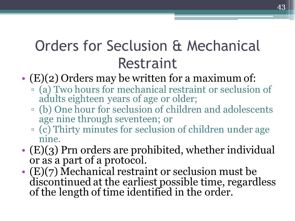 Orders for Seclusion & Mechanical Restraint (E)(2) Orders may be written for a maximum of: ▫(a) Two hours for mechanical restraint or seclusion of adu