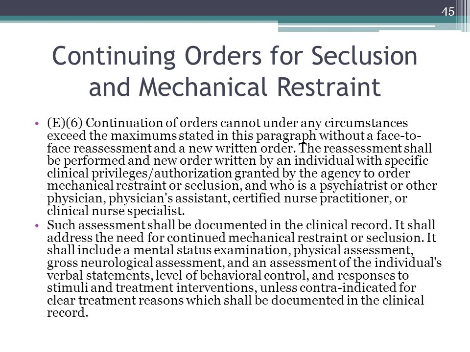 Continuing Orders for Seclusion and Mechanical Restraint (E)(6) Continuation of orders cannot under any circumstances exceed the maximums stated in th