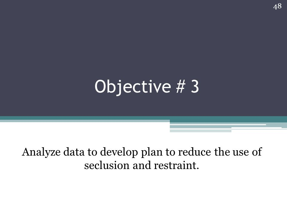Objective # 3 Analyze data to develop plan to reduce the use of seclusion and restraint. 48