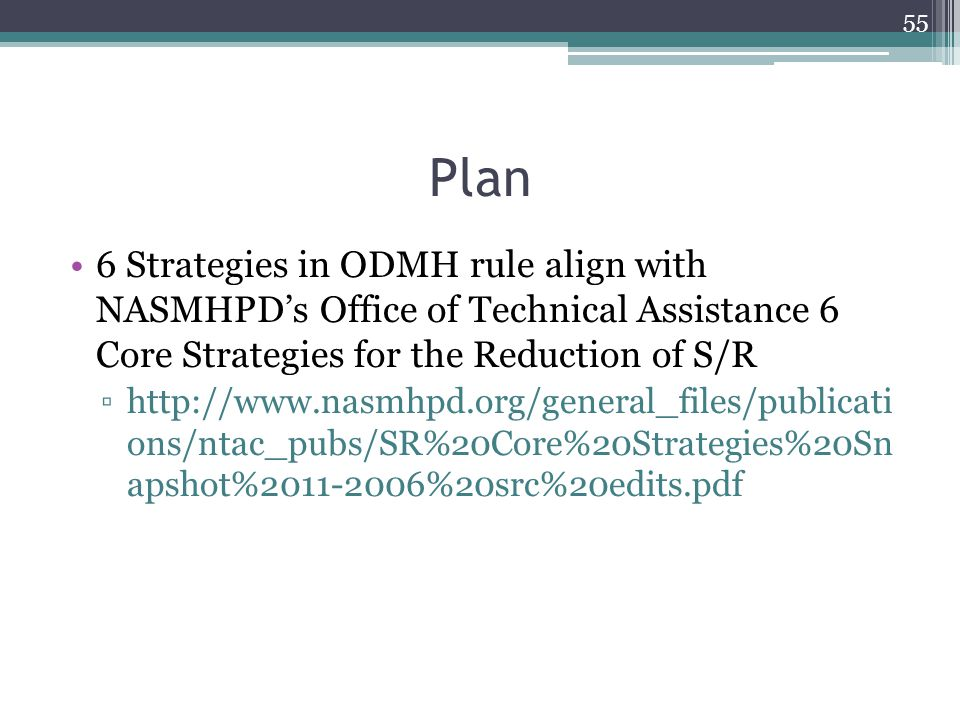 Plan 6 Strategies in ODMH rule align with NASMHPD's Office of Technical Assistance 6 Core Strategies for the Reduction of S/R ▫http://www.nasmhpd.org/