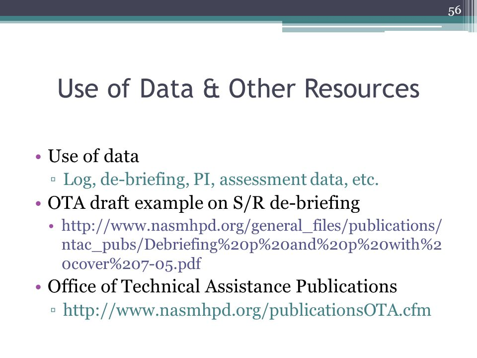 Use of Data & Other Resources Use of data ▫Log, de-briefing, PI, assessment data, etc. OTA draft example on S/R de-briefing http://www.nasmhpd.org/gen