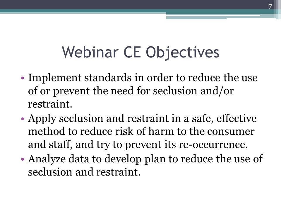 Webinar CE Objectives Implement standards in order to reduce the use of or prevent the need for seclusion and/or restraint. Apply seclusion and restra