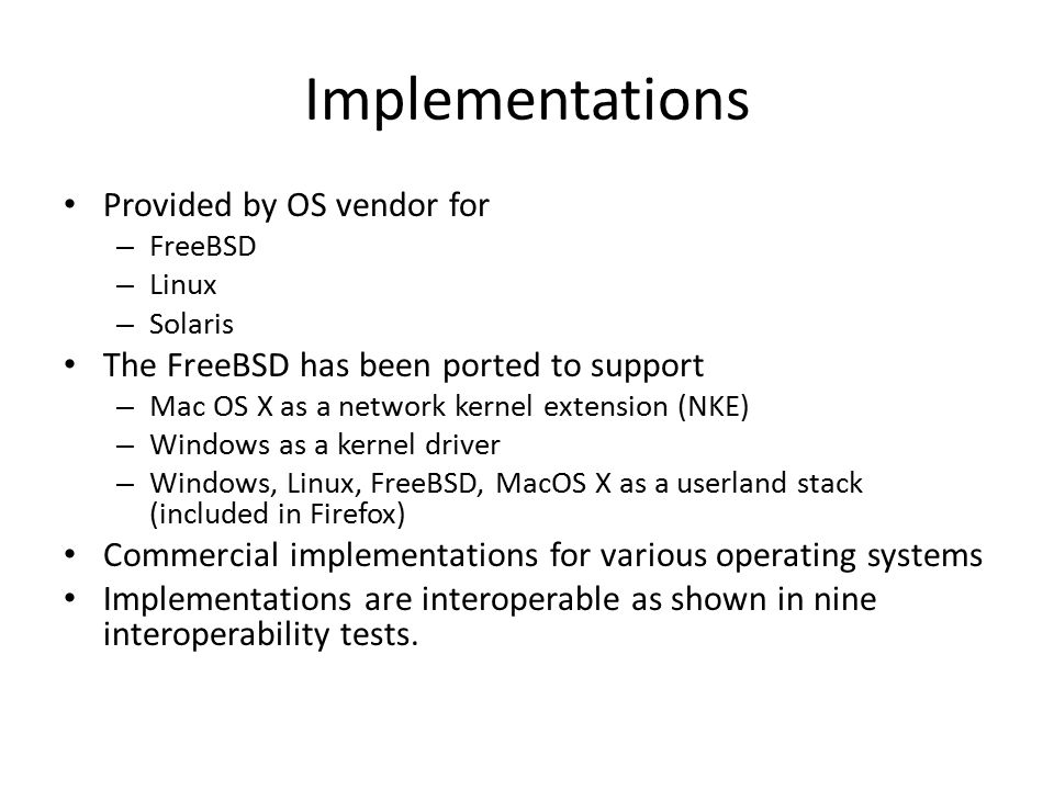 Implementations Provided by OS vendor for – FreeBSD – Linux – Solaris The FreeBSD has been ported to support – Mac OS X as a network kernel extension (NKE) – Windows as a kernel driver – Windows, Linux, FreeBSD, MacOS X as a userland stack (included in Firefox) Commercial implementations for various operating systems Implementations are interoperable as shown in nine interoperability tests.