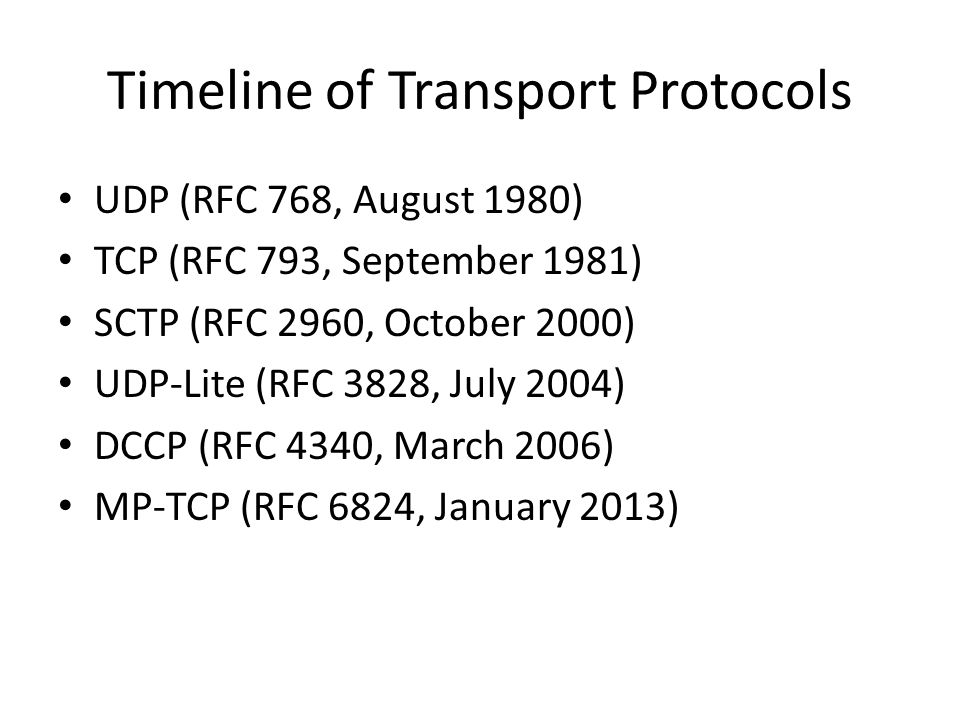 Timeline of Transport Protocols UDP (RFC 768, August 1980) TCP (RFC 793, September 1981) SCTP (RFC 2960, October 2000) UDP-Lite (RFC 3828, July 2004) DCCP (RFC 4340, March 2006) MP-TCP (RFC 6824, January 2013)