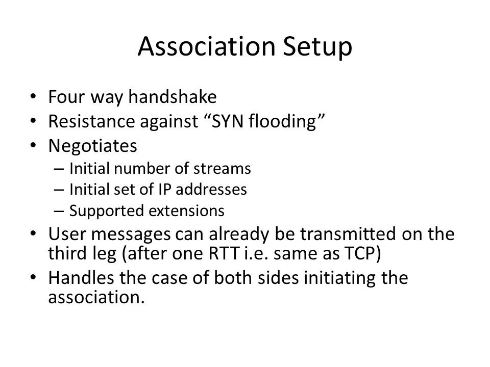 Association Setup Four way handshake Resistance against SYN flooding Negotiates – Initial number of streams – Initial set of IP addresses – Supported extensions User messages can already be transmitted on the third leg (after one RTT i.e.