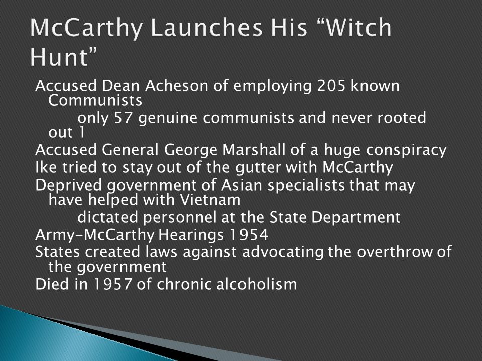 Accused Dean Acheson of employing 205 known Communists only 57 genuine communists and never rooted out 1 Accused General George Marshall of a huge conspiracy Ike tried to stay out of the gutter with McCarthy Deprived government of Asian specialists that may have helped with Vietnam dictated personnel at the State Department Army-McCarthy Hearings 1954 States created laws against advocating the overthrow of the government Died in 1957 of chronic alcoholism