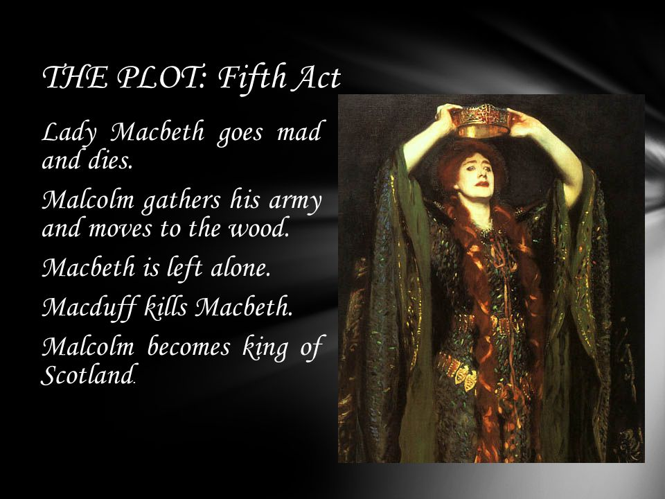 THE PLOT: Fifth Act Lady Macbeth goes mad and dies.