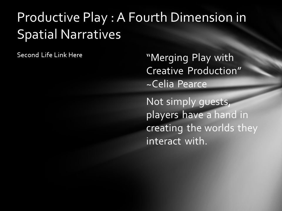 Productive Play : A Fourth Dimension in Spatial Narratives Second Life Link Here Merging Play with Creative Production ~Celia Pearce Not simply guests, players have a hand in creating the worlds they interact with.