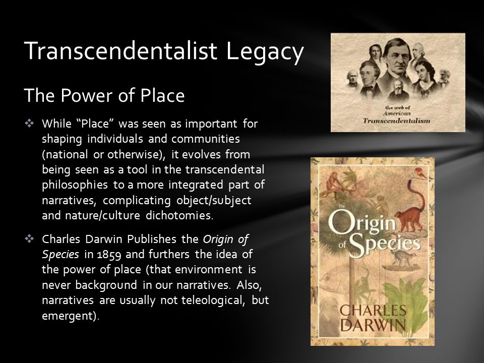 The Power of Place  While Place was seen as important for shaping individuals and communities (national or otherwise), it evolves from being seen as a tool in the transcendental philosophies to a more integrated part of narratives, complicating object/subject and nature/culture dichotomies.