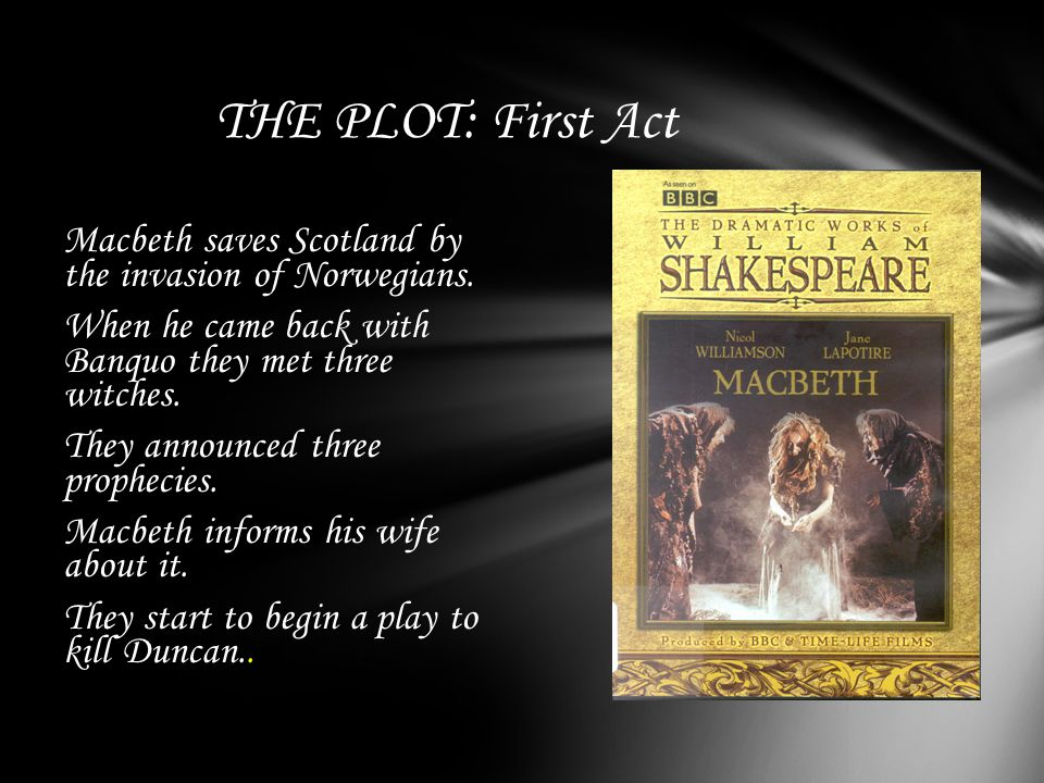 THE PLOT: First Act Macbeth saves Scotland by the invasion of Norwegians.