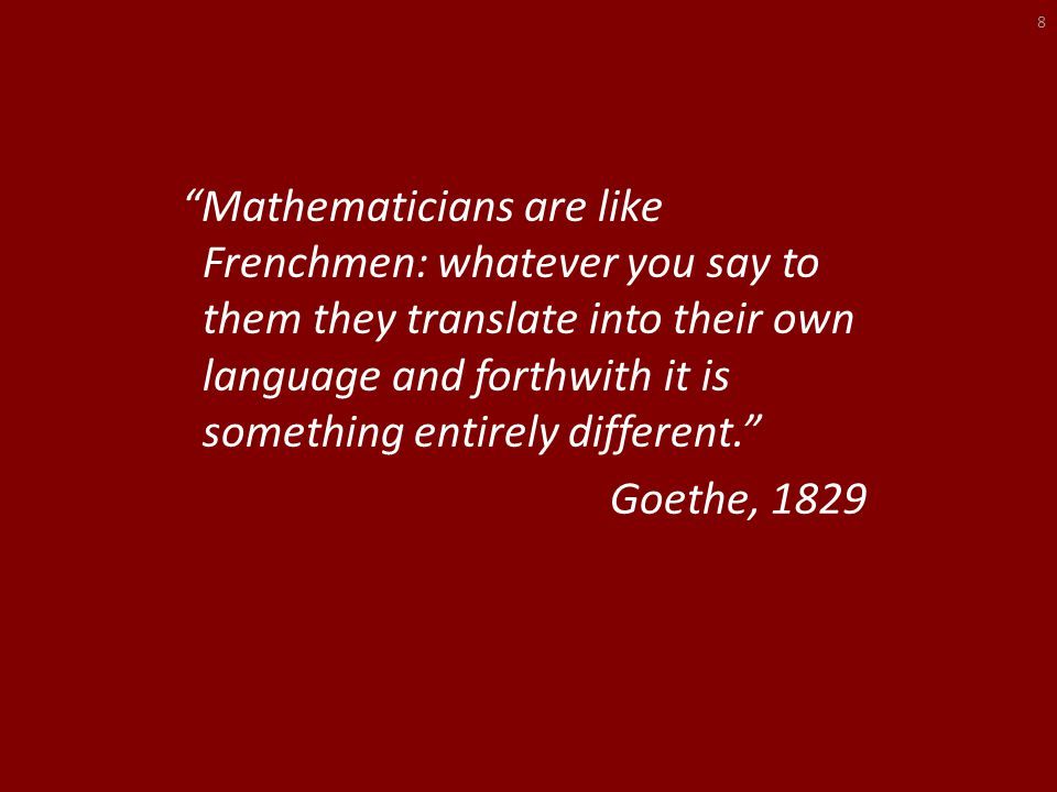 Mathematicians are like Frenchmen: whatever you say to them they translate into their own language and forthwith it is something entirely different. Goethe, 1829 8