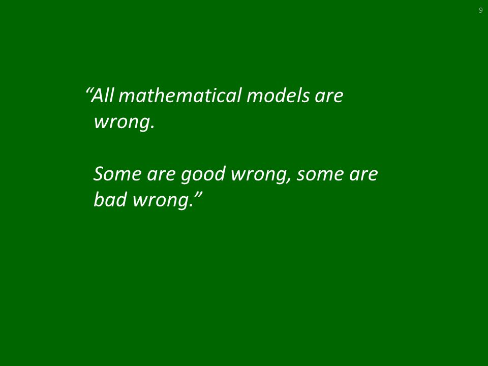 All mathematical models are wrong. Some are good wrong, some are bad wrong. 9