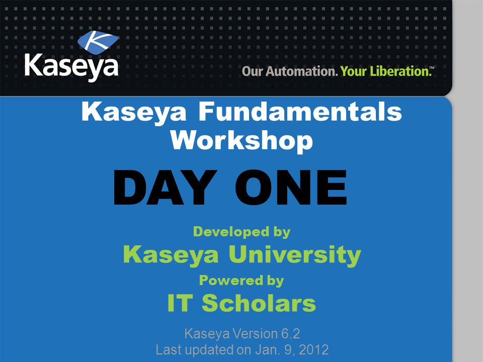 Kaseya Fundamentals Workshop Developed by Kaseya University Powered by IT Scholars Kaseya Version 6.2 Last updated on Jan. 9, 2012 DAY ONE