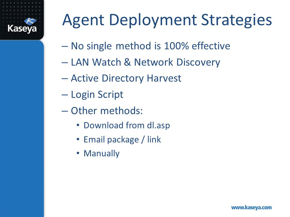 Agent Deployment Strategies – No single method is 100% effective – LAN Watch & Network Discovery – Active Directory Harvest – Login Script – Other met