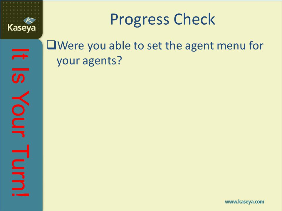 It Is Your Turn! Progress Check  Were you able to set the agent menu for your agents?