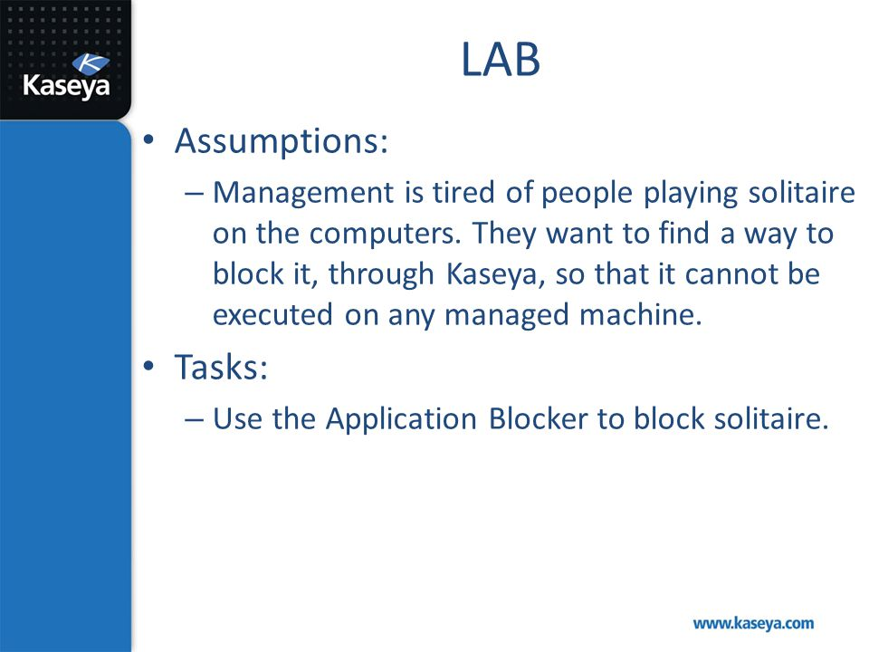 LAB Assumptions: – Management is tired of people playing solitaire on the computers. They want to find a way to block it, through Kaseya, so that it c