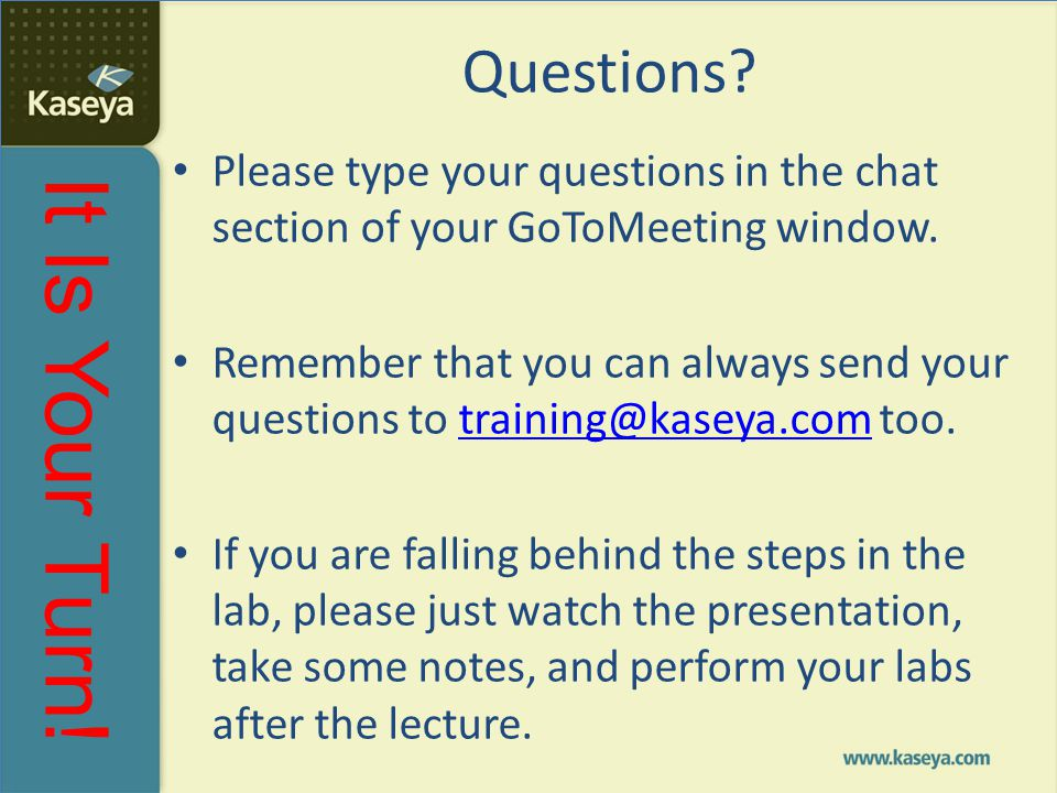 It Is Your Turn! Questions? Please type your questions in the chat section of your GoToMeeting window. Remember that you can always send your question