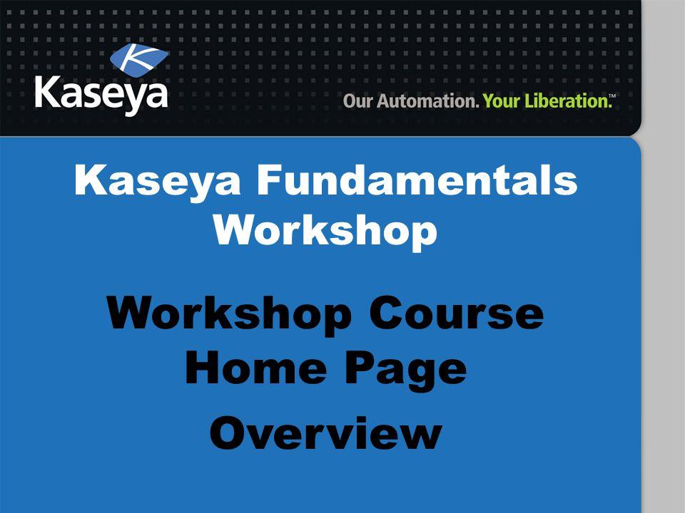 Kaseya Fundamentals Workshop Workshop Course Home Page Overview