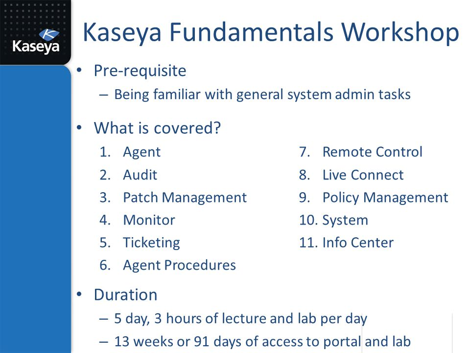 Kaseya Fundamentals Workshop What is covered? 1.Agent 2.Audit 3.Patch Management 4.Monitor 5.Ticketing 6.Agent Procedures 7.Remote Control 8.Live Conn