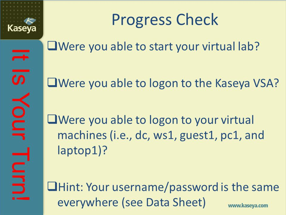It Is Your Turn! Progress Check  Were you able to start your virtual lab?  Were you able to logon to the Kaseya VSA?  Were you able to logon to you