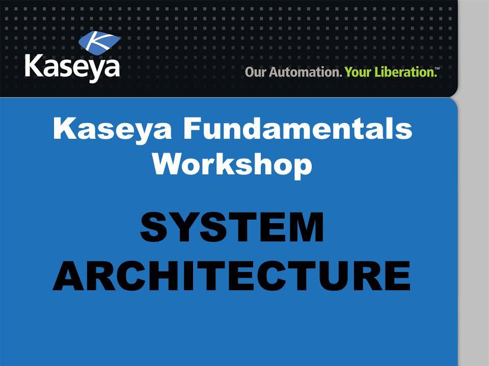 Kaseya Fundamentals Workshop SYSTEM ARCHITECTURE