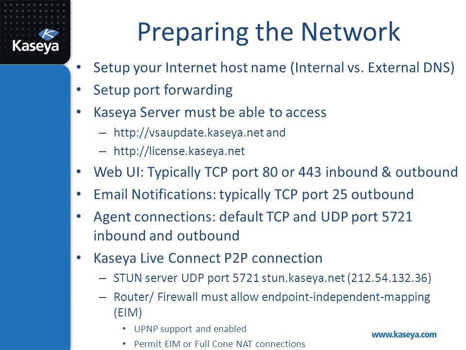 Preparing the Network Setup your Internet host name (Internal vs. External DNS) Setup port forwarding Kaseya Server must be able to access – http://vs