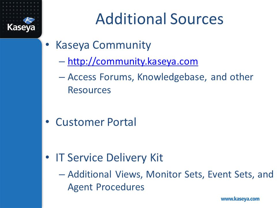 Additional Sources Kaseya Community – http://community.kaseya.com http://community.kaseya.com – Access Forums, Knowledgebase, and other Resources Cust